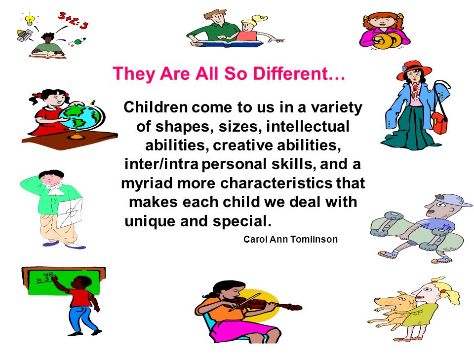 They Are All So Different… Children come to us in a variety of shapes, sizes, intellectual abilities, creative abilities, inter/intra personal skills, and a myriad more characteristics that makes each child we deal with unique and special.