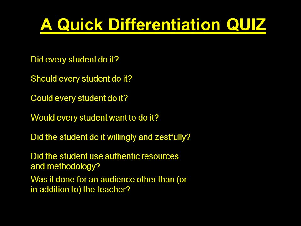 A Quick Differentiation QUIZ Did every student do it? NO Should every student do it? NO Could every student do it? NO Would every student want to do i