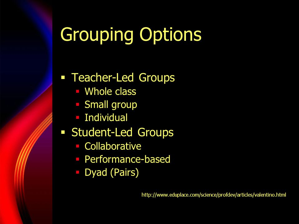 Grouping Options Teacher-Led Groups Whole class Small group Individual Student-Led Groups Collaborative Performance-based Dyad (Pairs) http://www.eduplace.com/science/profdev/articles/valentino.html