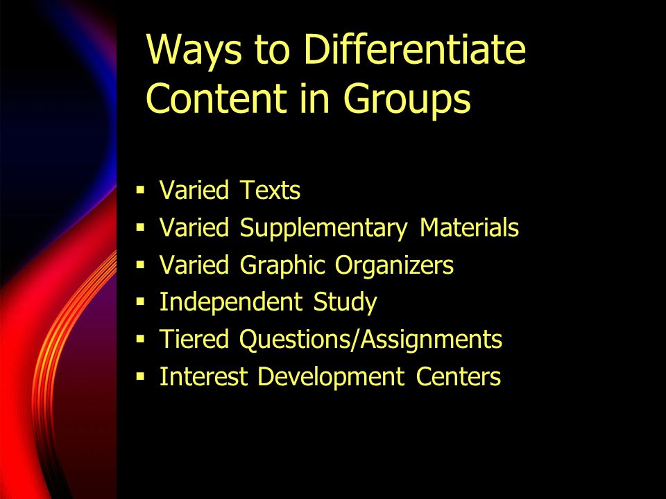 Ways to Differentiate Content in Groups Varied Texts Varied Supplementary Materials Varied Graphic Organizers Independent Study Tiered Questions/Assig