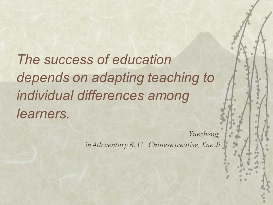 The success of education depends on adapting teaching to individual differences among learners. Yuezheng, in 4th century B. C. Chinese treatise, Xue J