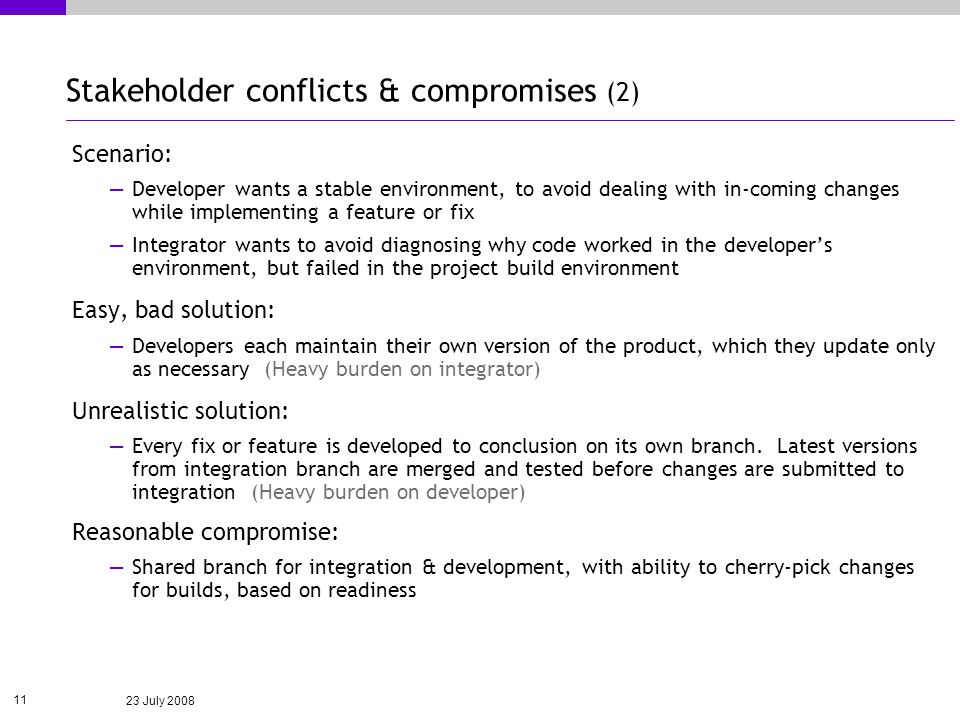 23 July 2008 11 Stakeholder conflicts & compromises (2) Scenario: Developer wants a stable environment, to avoid dealing with in-coming changes while implementing a feature or fix Integrator wants to avoid diagnosing why code worked in the developers environment, but failed in the project build environment Easy, bad solution: Developers each maintain their own version of the product, which they update only as necessary (Heavy burden on integrator) Unrealistic solution: Every fix or feature is developed to conclusion on its own branch.