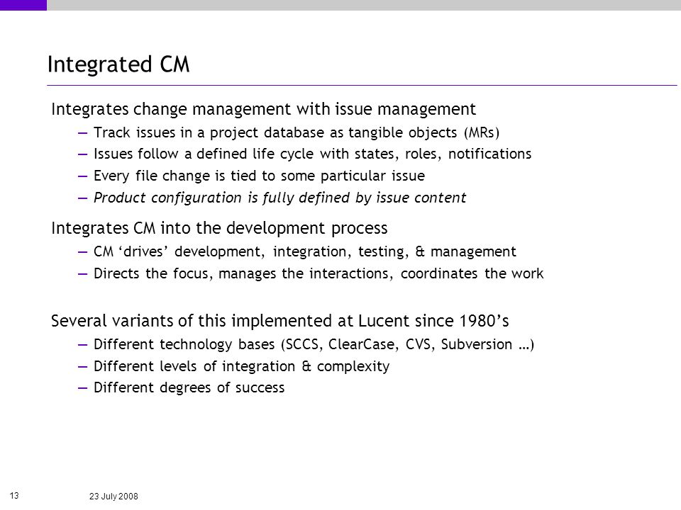 23 July 2008 13 Integrated CM Integrates change management with issue management Track issues in a project database as tangible objects (MRs) Issues follow a defined life cycle with states, roles, notifications Every file change is tied to some particular issue Product configuration is fully defined by issue content Integrates CM into the development process CM drives development, integration, testing, & management Directs the focus, manages the interactions, coordinates the work Several variants of this implemented at Lucent since 1980s Different technology bases (SCCS, ClearCase, CVS, Subversion …) Different levels of integration & complexity Different degrees of success