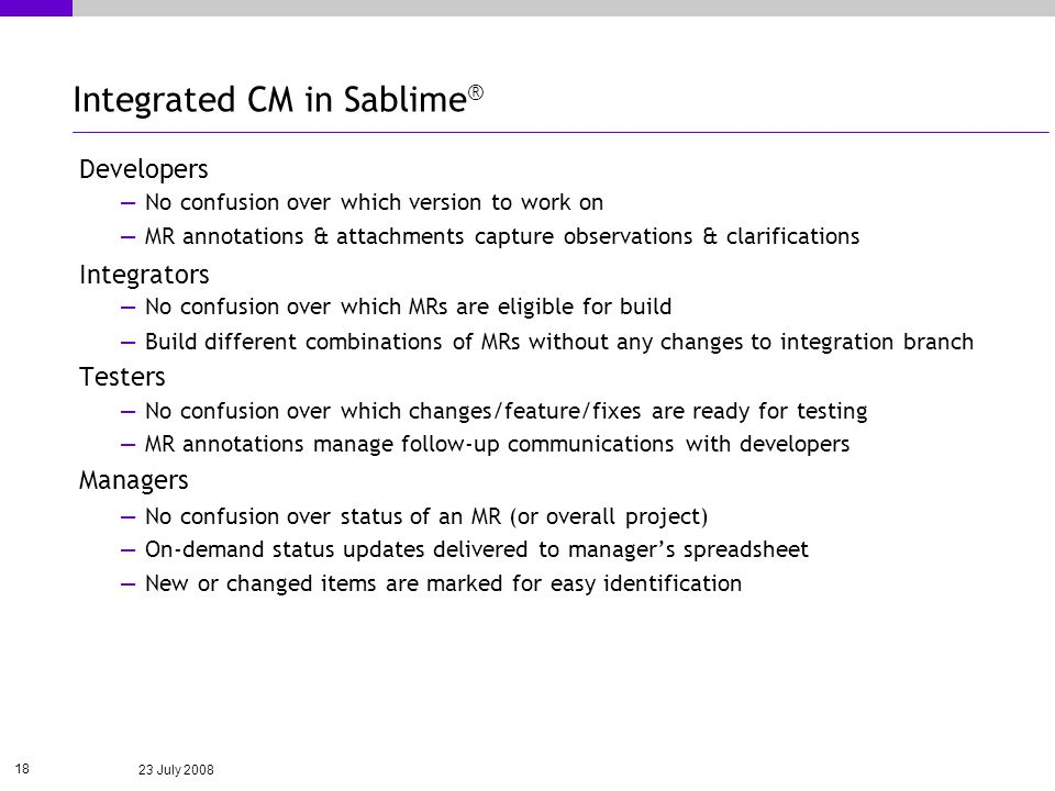 23 July 2008 18 Integrated CM in Sablime ® Developers No confusion over which version to work on MR annotations & attachments capture observations & clarifications Integrators No confusion over which MRs are eligible for build Build different combinations of MRs without any changes to integration branch Testers No confusion over which changes/feature/fixes are ready for testing MR annotations manage follow-up communications with developers Managers No confusion over status of an MR (or overall project) On-demand status updates delivered to managers spreadsheet New or changed items are marked for easy identification
