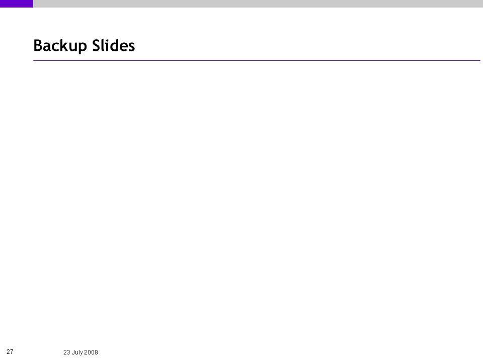 23 July 2008 27 Backup Slides