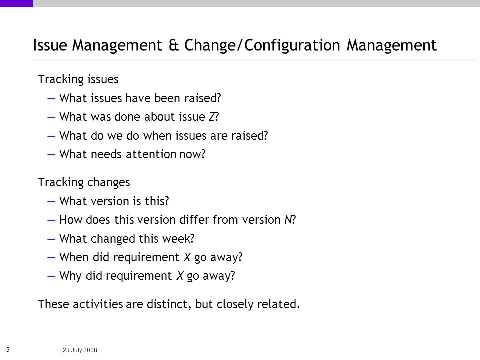 23 July 2008 3 Issue Management & Change/Configuration Management Tracking issues What issues have been raised.