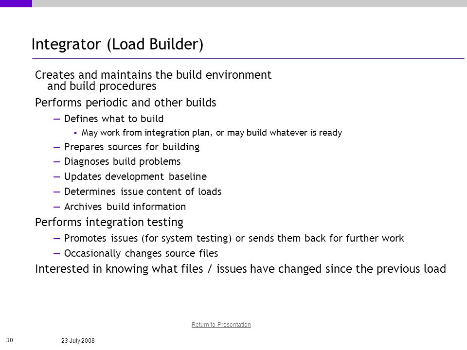 23 July 2008 30 Integrator (Load Builder) Creates and maintains the build environment and build procedures Performs periodic and other builds Defines what to build May work from integration plan, or may build whatever is ready Prepares sources for building Diagnoses build problems Updates development baseline Determines issue content of loads Archives build information Performs integration testing Promotes issues (for system testing) or sends them back for further work Occasionally changes source files Interested in knowing what files / issues have changed since the previous load Return to Presentation