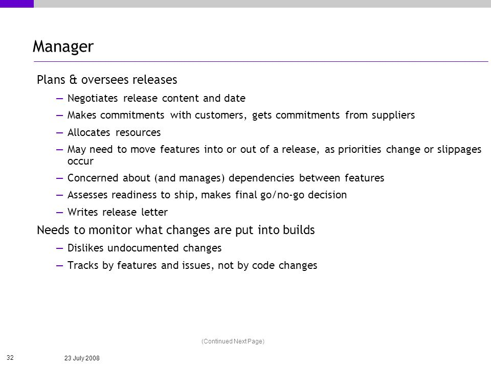 23 July 2008 32 Manager Plans & oversees releases Negotiates release content and date Makes commitments with customers, gets commitments from suppliers Allocates resources May need to move features into or out of a release, as priorities change or slippages occur Concerned about (and manages) dependencies between features Assesses readiness to ship, makes final go/no-go decision Writes release letter Needs to monitor what changes are put into builds Dislikes undocumented changes Tracks by features and issues, not by code changes (Continued Next Page)
