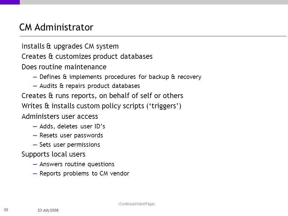 23 July 2008 35 CM Administrator Installs & upgrades CM system Creates & customizes product databases Does routine maintenance Defines & implements procedures for backup & recovery Audits & repairs product databases Creates & runs reports, on behalf of self or others Writes & installs custom policy scripts (triggers) Administers user access Adds, deletes user IDs Resets user passwords Sets user permissions Supports local users Answers routine questions Reports problems to CM vendor (Continued Next Page)