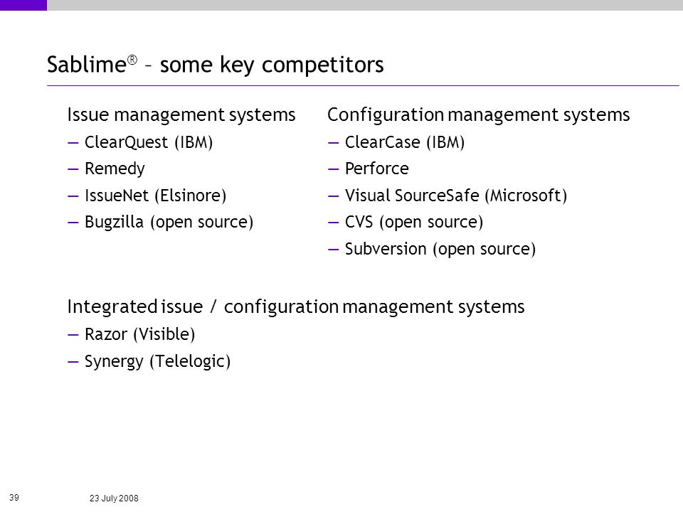 23 July 2008 39 Sablime ® – some key competitors Issue management systems ClearQuest (IBM) Remedy IssueNet (Elsinore) Bugzilla (open source) Integrated issue / configuration management systems Razor (Visible) Synergy (Telelogic) Configuration management systems ClearCase (IBM) Perforce Visual SourceSafe (Microsoft) CVS (open source) Subversion (open source)