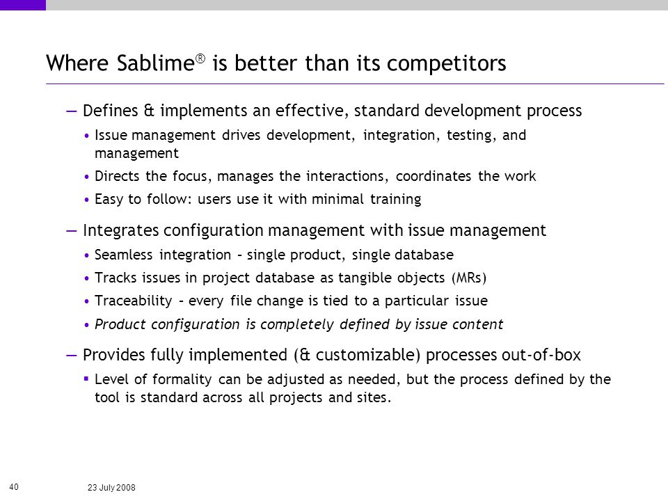 23 July 2008 40 Where Sablime ® is better than its competitors Defines & implements an effective, standard development process Issue management drives development, integration, testing, and management Directs the focus, manages the interactions, coordinates the work Easy to follow: users use it with minimal training Integrates configuration management with issue management Seamless integration – single product, single database Tracks issues in project database as tangible objects (MRs) Traceability – every file change is tied to a particular issue Product configuration is completely defined by issue content Provides fully implemented (& customizable) processes out-of-box Level of formality can be adjusted as needed, but the process defined by the tool is standard across all projects and sites.