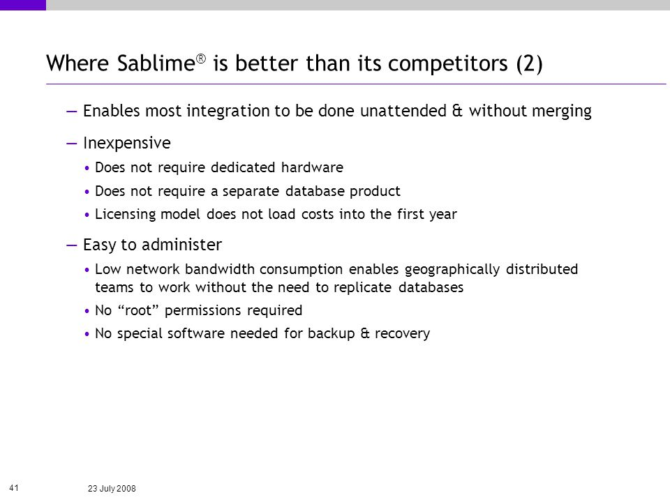 23 July 2008 41 Where Sablime ® is better than its competitors (2) Enables most integration to be done unattended & without merging Inexpensive Does not require dedicated hardware Does not require a separate database product Licensing model does not load costs into the first year Easy to administer Low network bandwidth consumption enables geographically distributed teams to work without the need to replicate databases No root permissions required No special software needed for backup & recovery