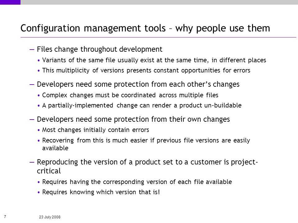 23 July 2008 7 Configuration management tools – why people use them Files change throughout development Variants of the same file usually exist at the same time, in different places This multiplicity of versions presents constant opportunities for errors Developers need some protection from each others changes Complex changes must be coordinated across multiple files A partially-implemented change can render a product un-buildable Developers need some protection from their own changes Most changes initially contain errors Recovering from this is much easier if previous file versions are easily available Reproducing the version of a product set to a customer is project- critical Requires having the corresponding version of each file available Requires knowing which version that is!