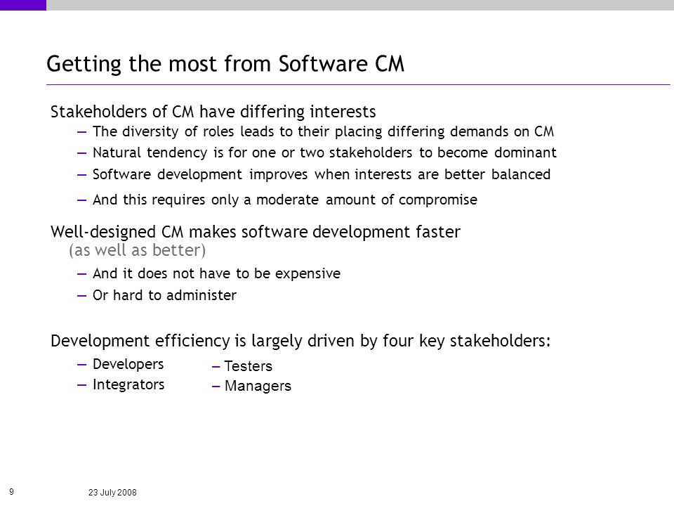 23 July 2008 9 Getting the most from Software CM Stakeholders of CM have differing interests The diversity of roles leads to their placing differing demands on CM Natural tendency is for one or two stakeholders to become dominant Software development improves when interests are better balanced And this requires only a moderate amount of compromise Well-designed CM makes software development faster (as well as better) And it does not have to be expensive Or hard to administer Development efficiency is largely driven by four key stakeholders: Developers Integrators – Testers – Managers