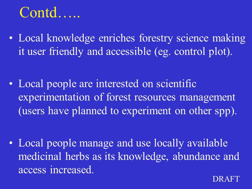 DRAFT Contd….. Local knowledge enriches forestry science making it user friendly and accessible (eg. control plot). Local people are interested on sci