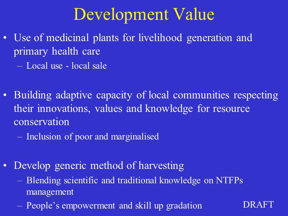 DRAFT Development Value Use of medicinal plants for livelihood generation and primary health care –Local use - local sale Building adaptive capacity o