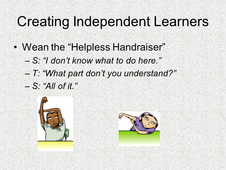 Creating Independent Learners Wean the Helpless Handraiser –S: I dont know what to do here.