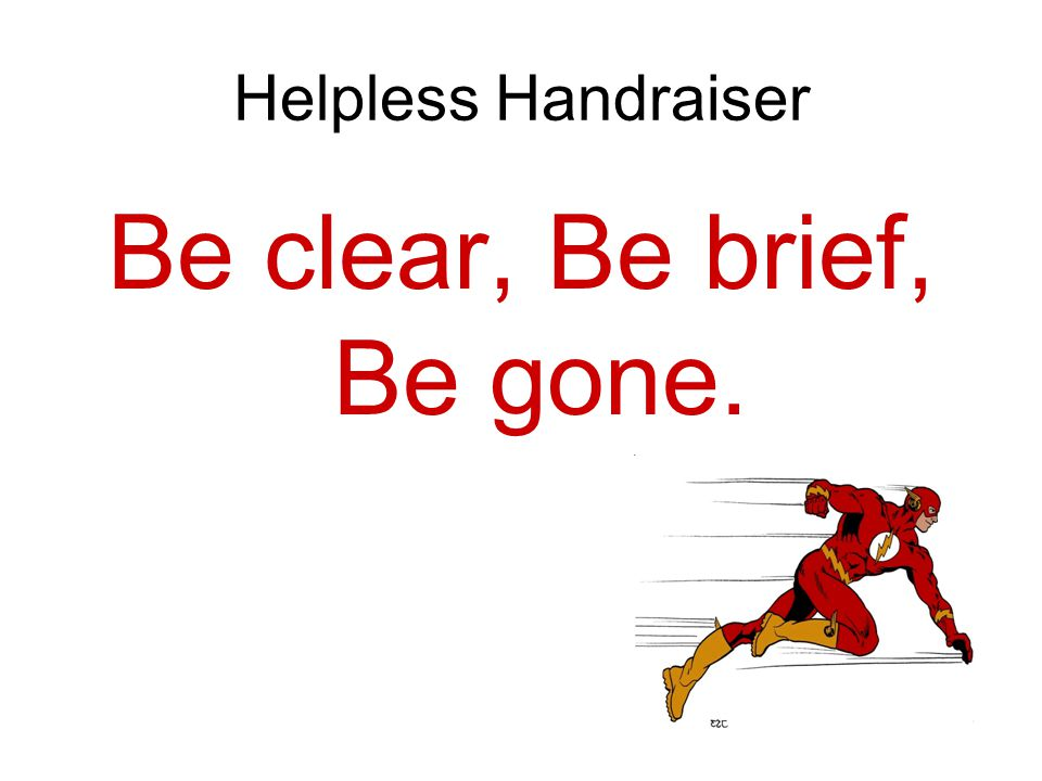 Helpless Handraiser Be clear, Be brief, Be gone.