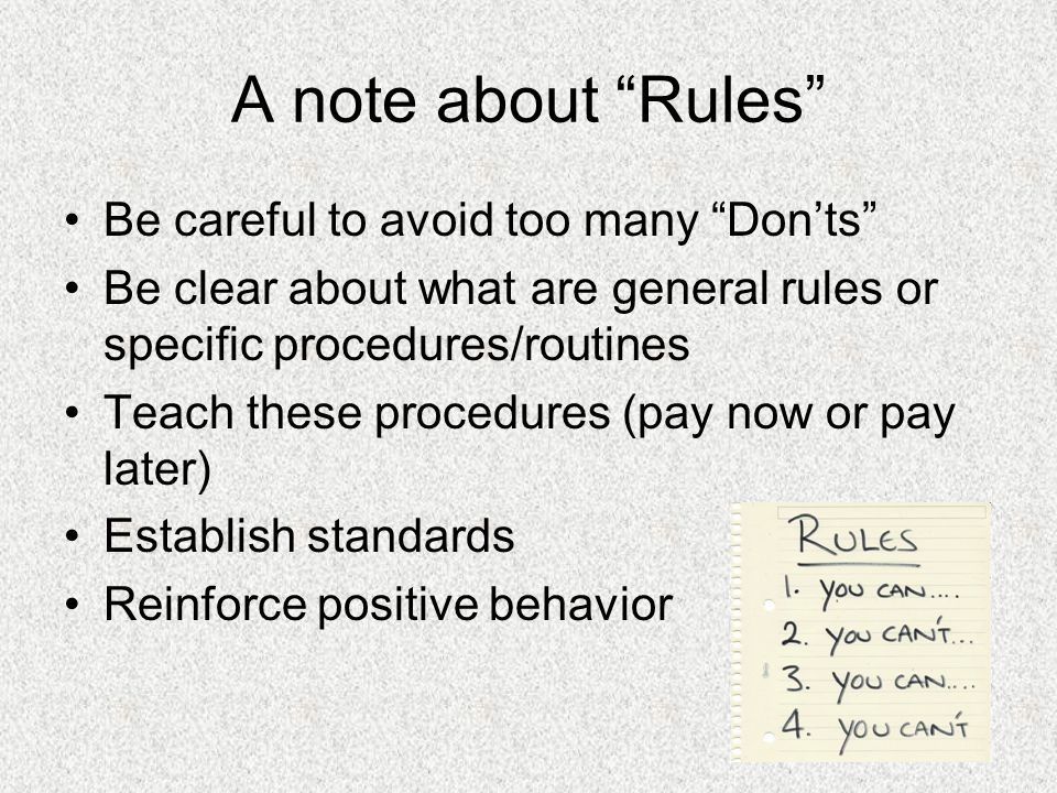 A note about Rules Be careful to avoid too many Donts Be clear about what are general rules or specific procedures/routines Teach these procedures (pay now or pay later) Establish standards Reinforce positive behavior