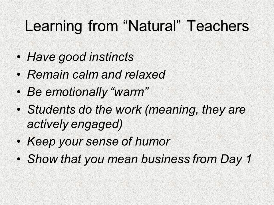 Learning from Natural Teachers Have good instincts Remain calm and relaxed Be emotionally warm Students do the work (meaning, they are actively engaged) Keep your sense of humor Show that you mean business from Day 1