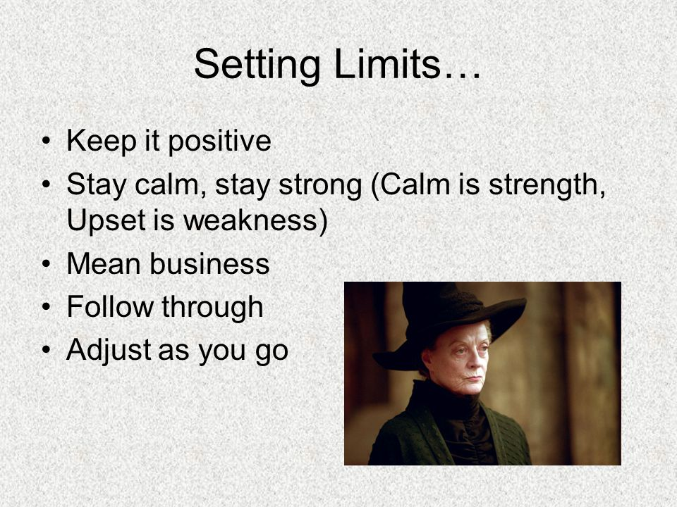 Setting Limits… Keep it positive Stay calm, stay strong (Calm is strength, Upset is weakness) Mean business Follow through Adjust as you go