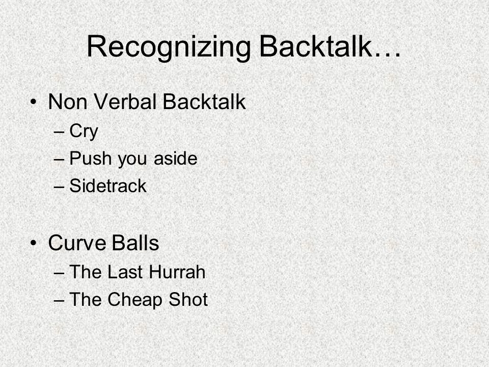 Recognizing Backtalk… Non Verbal Backtalk –Cry –Push you aside –Sidetrack Curve Balls –The Last Hurrah –The Cheap Shot