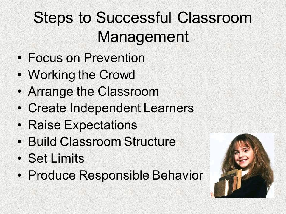 Steps to Successful Classroom Management Focus on Prevention Working the Crowd Arrange the Classroom Create Independent Learners Raise Expectations Build Classroom Structure Set Limits Produce Responsible Behavior
