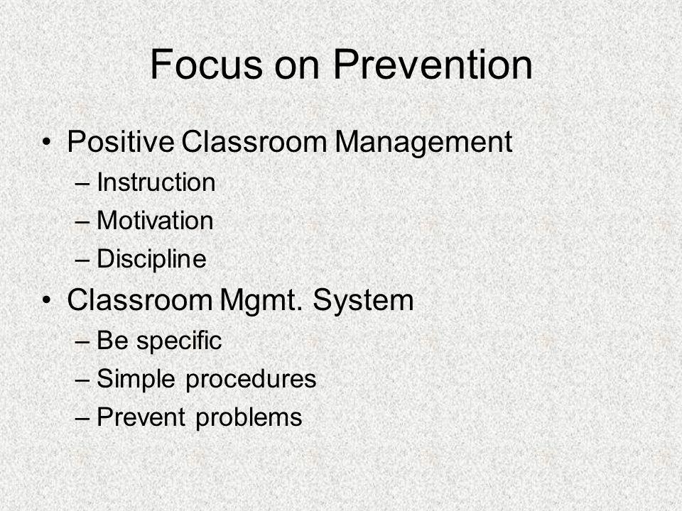 Focus on Prevention Positive Classroom Management –Instruction –Motivation –Discipline Classroom Mgmt.