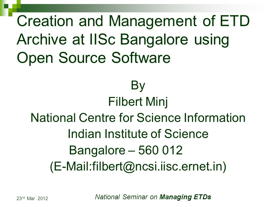 23 rd Mar 2012 National Seminar on Managing ETDs Creation and Management of ETD Archive at IISc Bangalore using Open Source Software By Filbert Minj National Centre for Science Information Indian Institute of Science Bangalore – 560 012 (E-Mail:filbert@ncsi.iisc.ernet.in)
