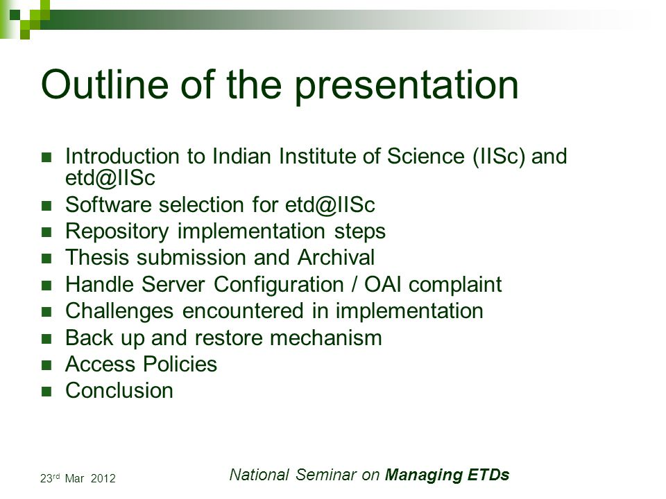 23 rd Mar 2012 National Seminar on Managing ETDs Outline of the presentation Introduction to Indian Institute of Science (IISc) and Software selection for Repository implementation steps Thesis submission and Archival Handle Server Configuration / OAI complaint Challenges encountered in implementation Back up and restore mechanism Access Policies Conclusion