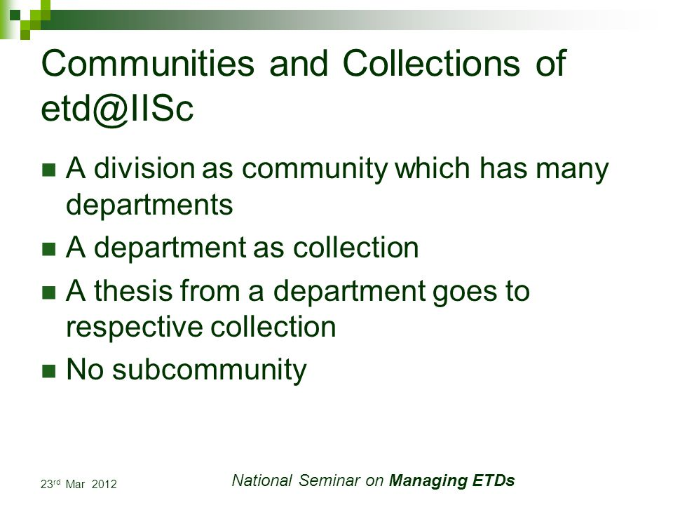 23 rd Mar 2012 National Seminar on Managing ETDs Communities and Collections of etd@IISc A division as community which has many departments A department as collection A thesis from a department goes to respective collection No subcommunity