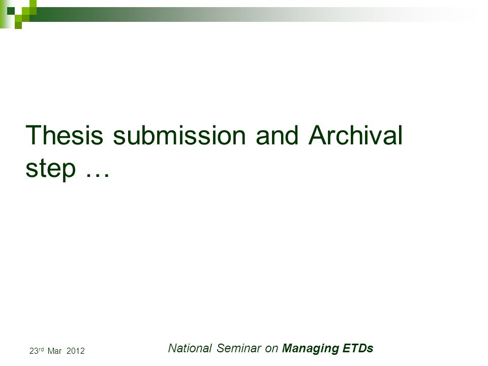23 rd Mar 2012 National Seminar on Managing ETDs Thesis submission and Archival step …