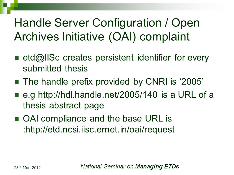 23 rd Mar 2012 National Seminar on Managing ETDs Handle Server Configuration / Open Archives Initiative (OAI) complaint etd@IISc creates persistent identifier for every submitted thesis The handle prefix provided by CNRI is 2005 e.g http://hdl.handle.net/2005/140 is a URL of a thesis abstract page OAI compliance and the base URL is :http://etd.ncsi.iisc.ernet.in/oai/request