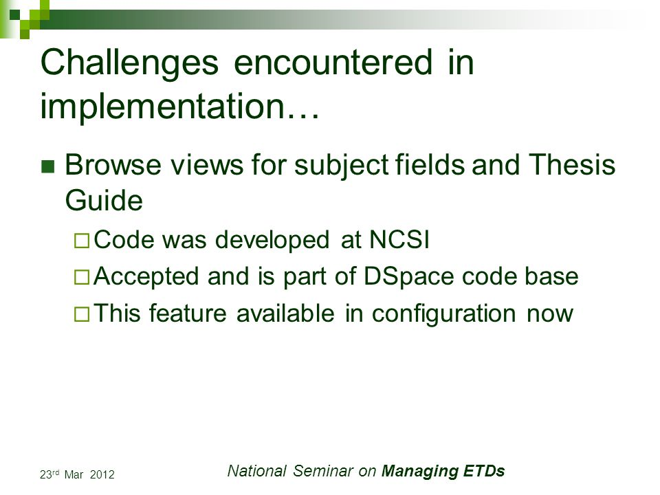 23 rd Mar 2012 National Seminar on Managing ETDs Challenges encountered in implementation… Browse views for subject fields and Thesis Guide Code was developed at NCSI Accepted and is part of DSpace code base This feature available in configuration now