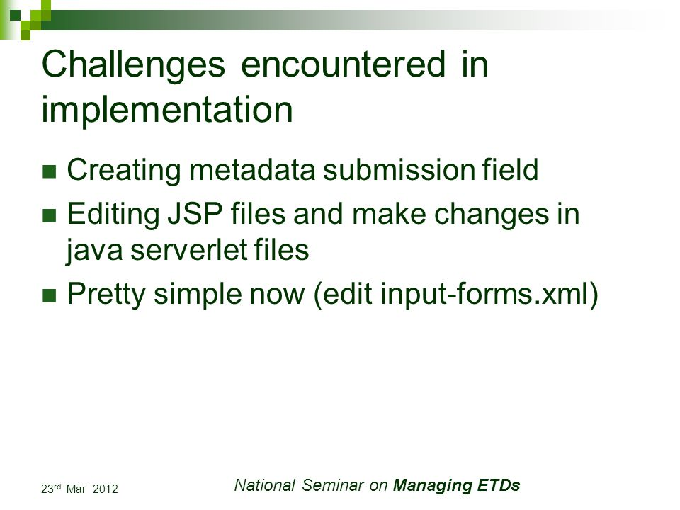 23 rd Mar 2012 National Seminar on Managing ETDs Challenges encountered in implementation Creating metadata submission field Editing JSP files and make changes in java serverlet files Pretty simple now (edit input-forms.xml)