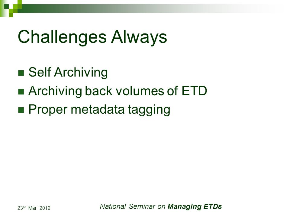 23 rd Mar 2012 National Seminar on Managing ETDs Challenges Always Self Archiving Archiving back volumes of ETD Proper metadata tagging