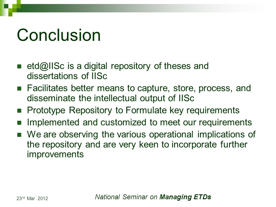 23 rd Mar 2012 National Seminar on Managing ETDs Conclusion etd@IISc is a digital repository of theses and dissertations of IISc Facilitates better means to capture, store, process, and disseminate the intellectual output of IISc Prototype Repository to Formulate key requirements Implemented and customized to meet our requirements We are observing the various operational implications of the repository and are very keen to incorporate further improvements
