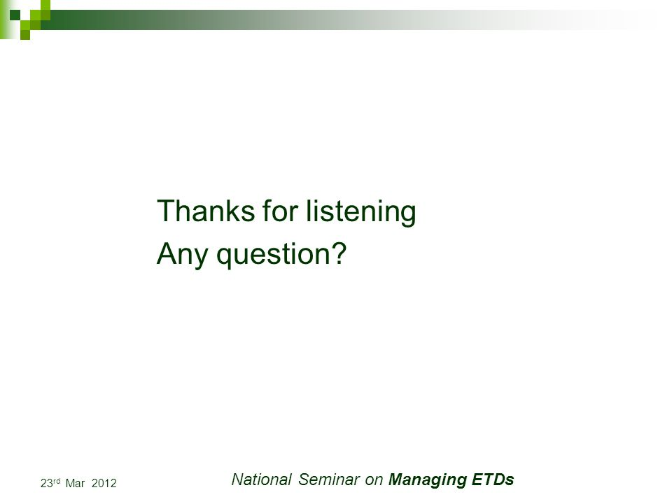 23 rd Mar 2012 National Seminar on Managing ETDs Thanks for listening Any question