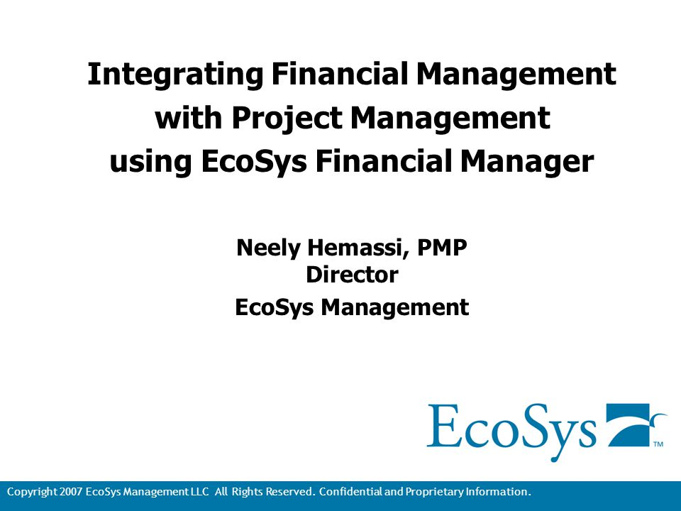 Copyright 2007 EcoSys Management LLC All Rights Reserved. Confidential and Proprietary Information. 1 Integrating Financial Management with Project Ma