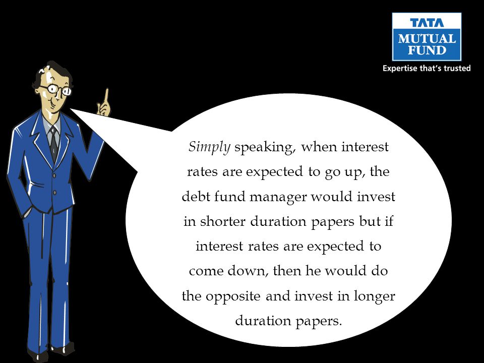 Simply speaking, when interest rates are expected to go up, the debt fund manager would invest in shorter duration papers but if interest rates are expected to come down, then he would do the opposite and invest in longer duration papers.