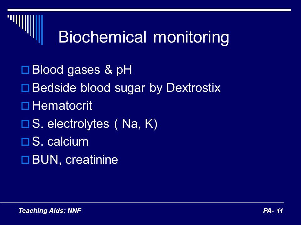 Teaching Aids: NNFPA- 11 Biochemical monitoring Blood gases & pH Bedside blood sugar by Dextrostix Hematocrit S. electrolytes ( Na, K) S. calcium BUN,