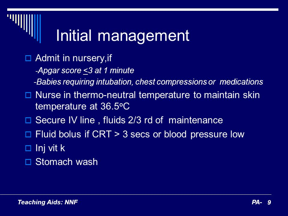 Teaching Aids: NNFPA- 9 Initial management Admit in nursery,if - Apgar score <3 at 1 minute -Babies requiring intubation, chest compressions or medica