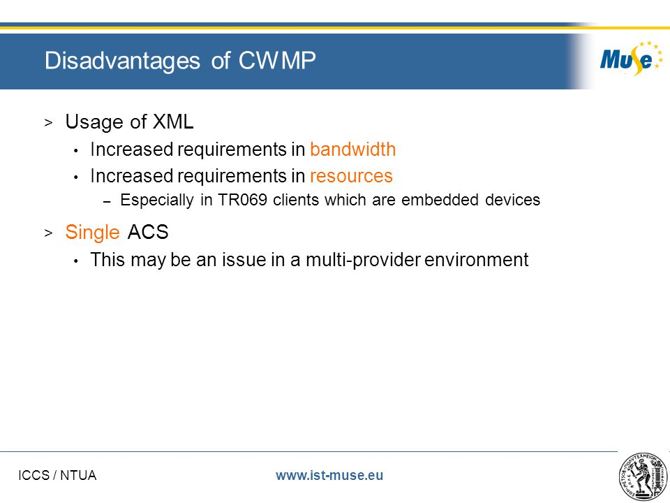 www.ist-muse.euICCS / NTUA Disadvantages of CWMP > Usage of XML Increased requirements in bandwidth Increased requirements in resources – Especially in TR069 clients which are embedded devices > Single ACS This may be an issue in a multi-provider environment