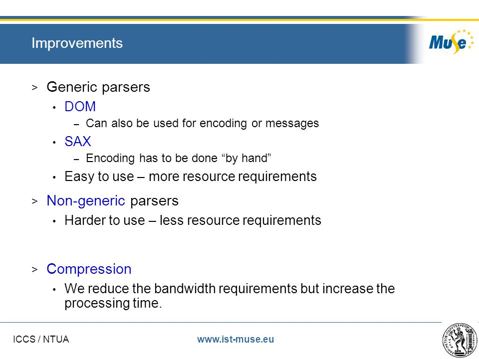 www.ist-muse.euICCS / NTUA Improvements > Generic parsers DOM – Can also be used for encoding or messages SAX – Encoding has to be done by hand Easy to use – more resource requirements > Non-generic parsers Harder to use – less resource requirements > Compression We reduce the bandwidth requirements but increase the processing time.