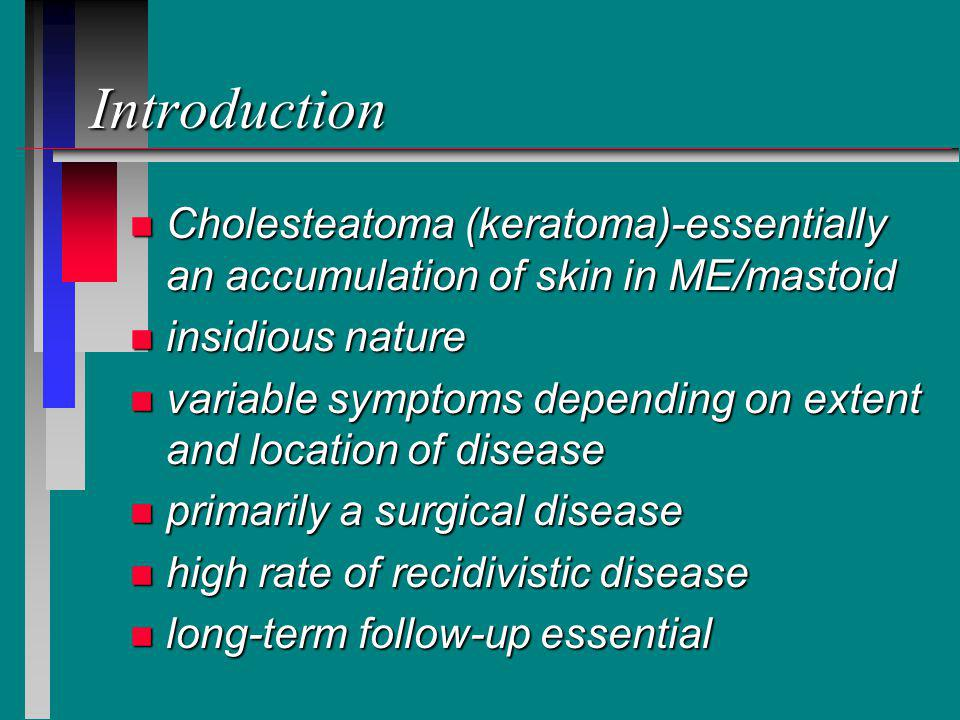 Introduction n Cholesteatoma (keratoma)-essentially an accumulation of skin in ME/mastoid n insidious nature n variable symptoms depending on extent and location of disease n primarily a surgical disease n high rate of recidivistic disease n long-term follow-up essential