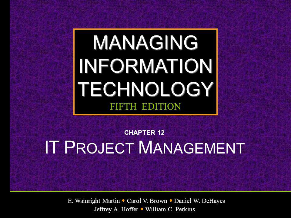 E. Wainright Martin Carol V. Brown Daniel W. DeHayes Jeffrey A. Hoffer William C. Perkins MANAGINGINFORMATIONTECHNOLOGY FIFTH EDITION CHAPTER 12 IT P
