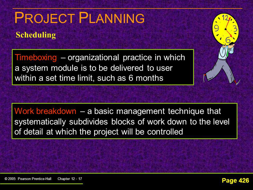 © 2005 Pearson Prentice-Hall Chapter 12 - 17 P ROJECT P LANNING Page 426 Scheduling Timeboxing – organizational practice in which a system module is t