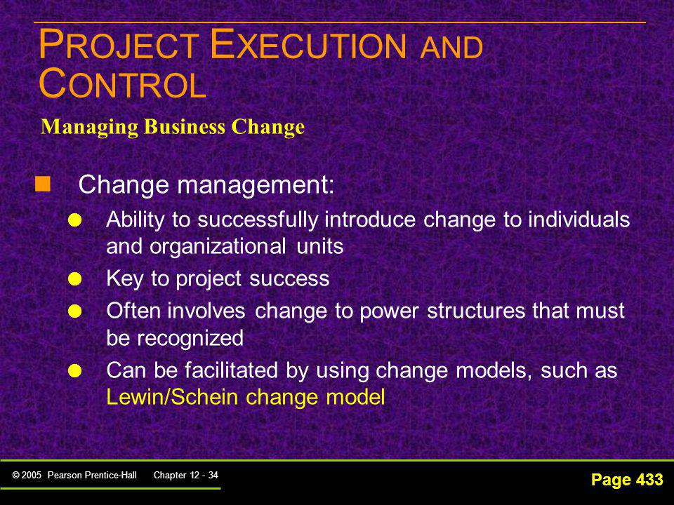 © 2005 Pearson Prentice-Hall Chapter 12 - 34 P ROJECT E XECUTION AND C ONTROL Page 433 Managing Business Change Change management: Ability to successf