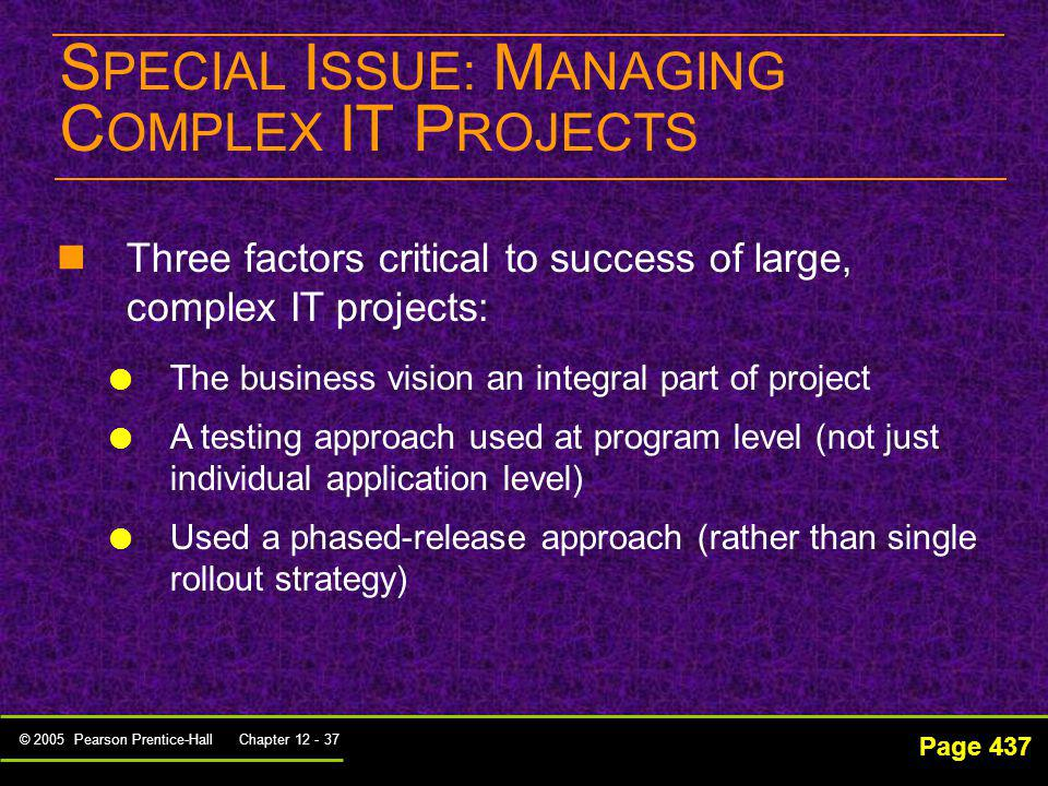 © 2005 Pearson Prentice-Hall Chapter 12 - 37 S PECIAL I SSUE: M ANAGING C OMPLEX IT P ROJECTS Page 437 Three factors critical to success of large, com