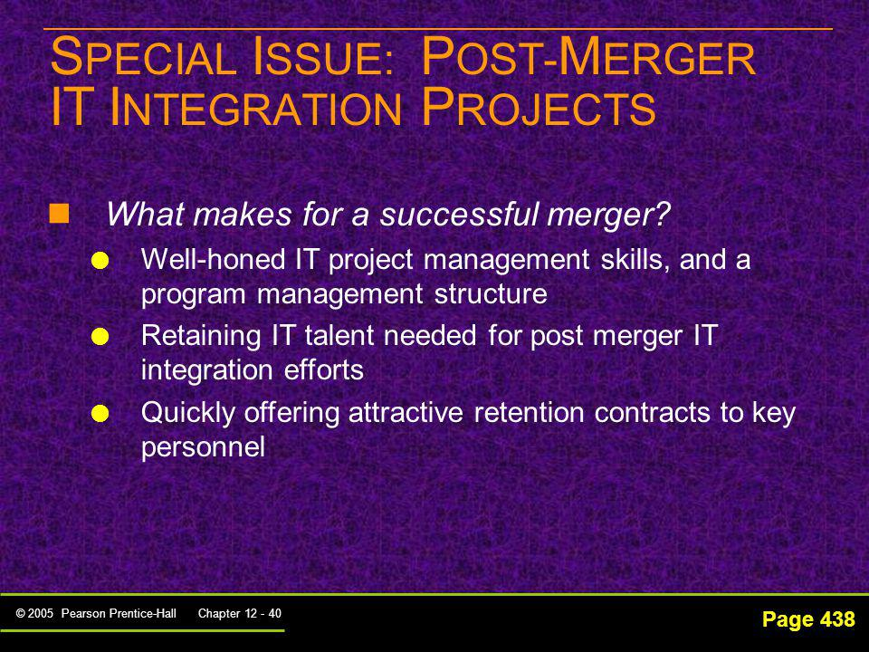 © 2005 Pearson Prentice-Hall Chapter 12 - 40 S PECIAL I SSUE: P OST- M ERGER IT I NTEGRATION P ROJECTS Page 438 What makes for a successful merger? We